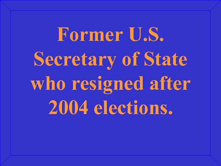 Former U. S. Secretary of State who resigned after 2004 elections.