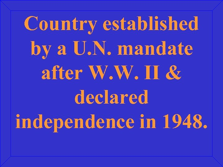 Country established by a U. N. mandate after W. W. II & declared independence