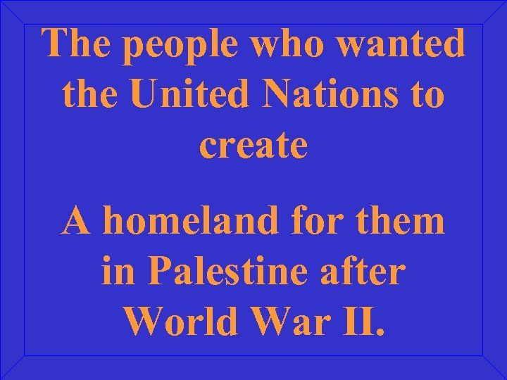 The people who wanted the United Nations to create A homeland for them in