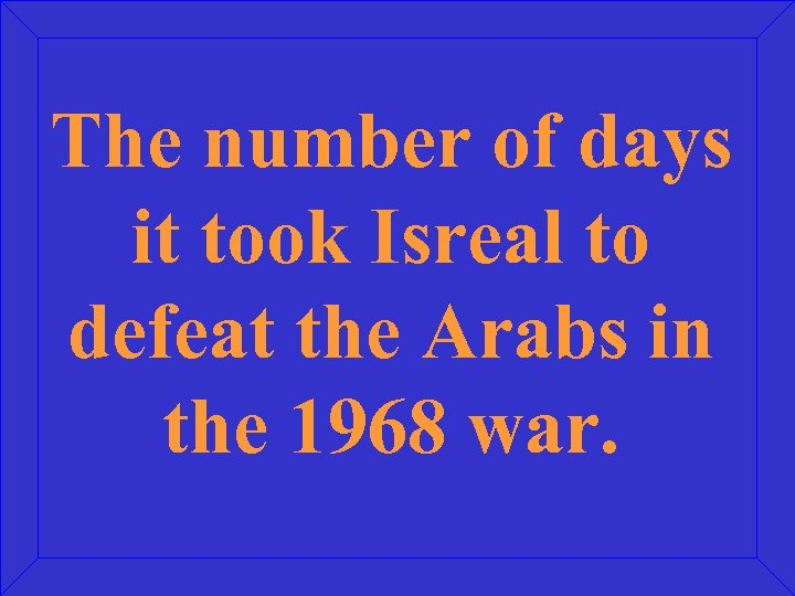 The number of days it took Isreal to defeat the Arabs in the 1968