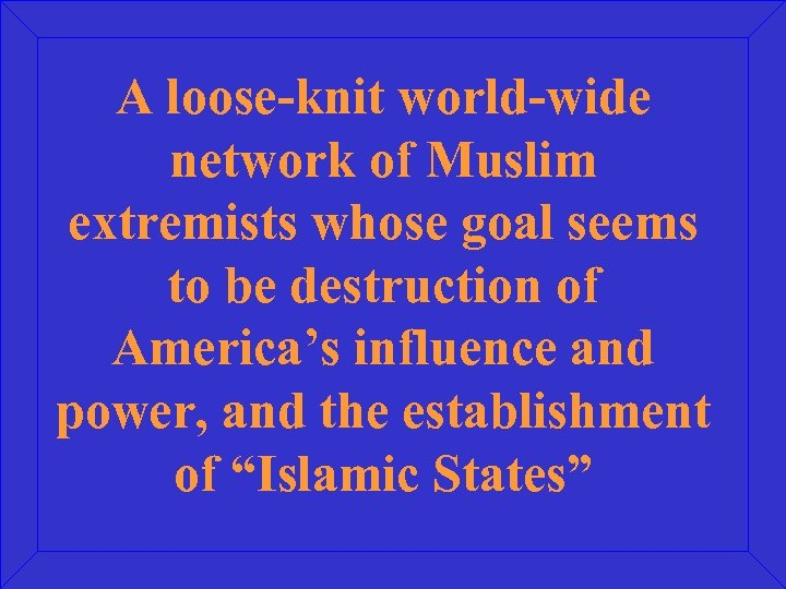 A loose-knit world-wide network of Muslim extremists whose goal seems to be destruction of
