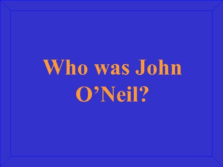 Who was John O'Neil?