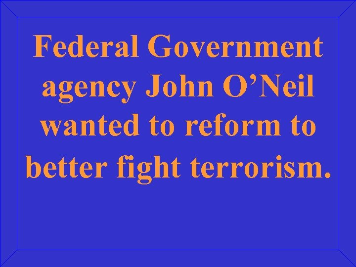 Federal Government agency John O'Neil wanted to reform to better fight terrorism.