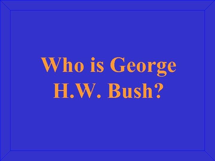 Who is George H. W. Bush?