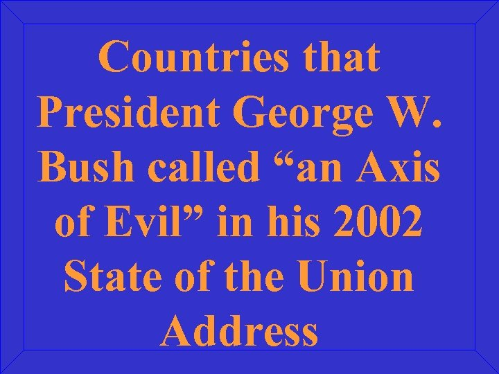 """Countries that President George W. Bush called """"an Axis of Evil"""" in his 2002"""