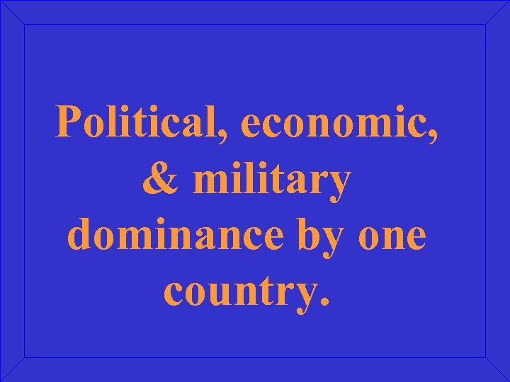 Political, economic, & military dominance by one country.