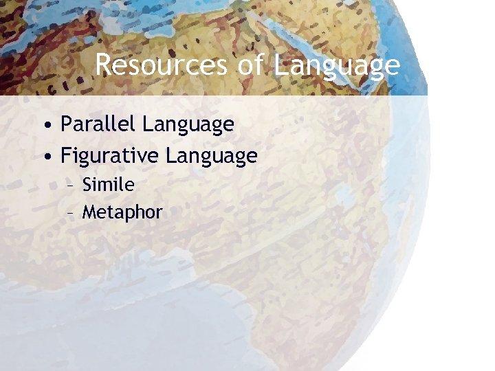 Resources of Language • Parallel Language • Figurative Language – Simile – Metaphor
