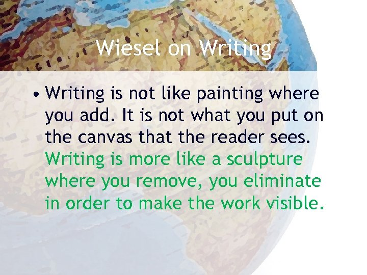 Wiesel on Writing • Writing is not like painting where you add. It is