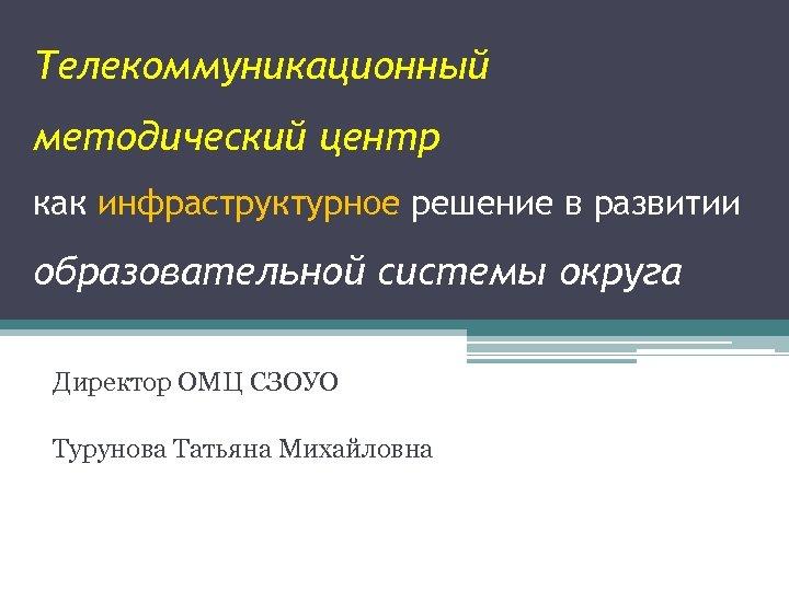 Телекоммуникационный методический центр как инфраструктурное решение в развитии образовательной системы округа Директор ОМЦ СЗОУО