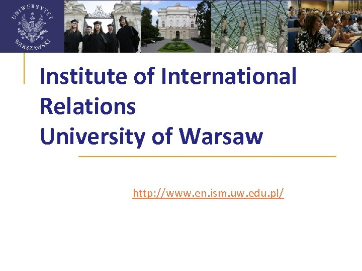 Institute of International Relations University of Warsaw http: //www. en. ism. uw. edu. pl/