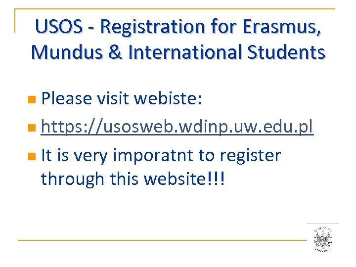 USOS - Registration for Erasmus, Mundus & International Students n Please visit webiste: n