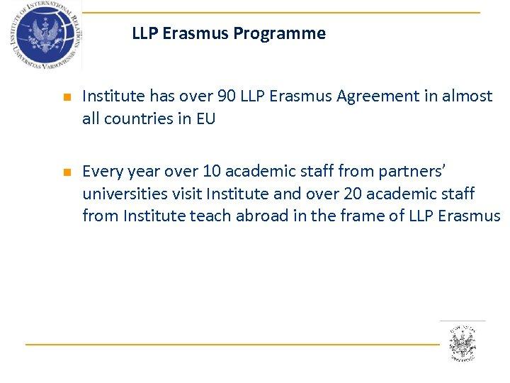 LLP Erasmus Programme n n Institute has over 90 LLP Erasmus Agreement in almost