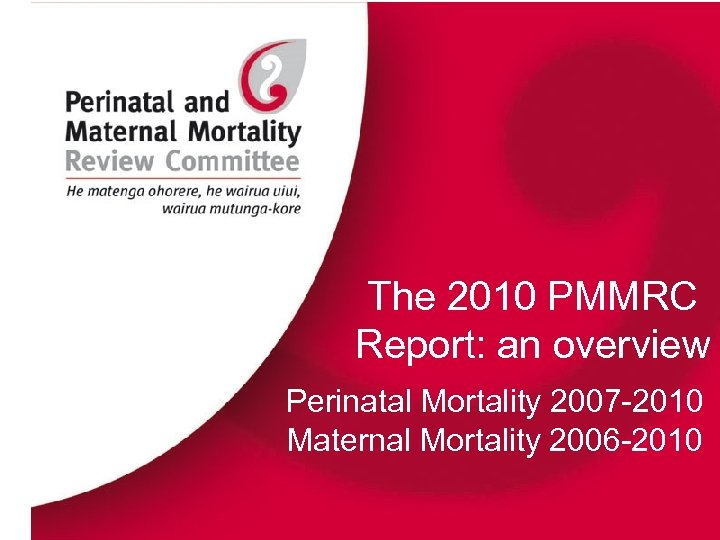 The 2010 PMMRC Report: an overview Perinatal Mortality 2007 -2010 Maternal Mortality 2006 -2010