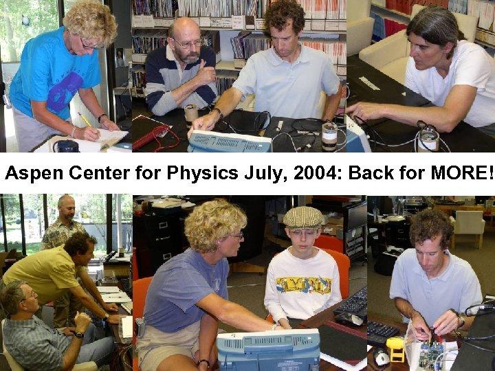 Aspen Center for Physics July, 2004: Back for MORE!