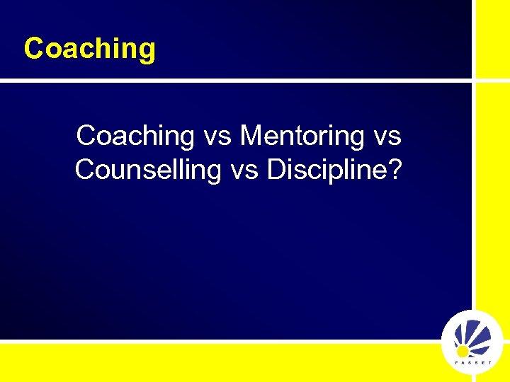 Coaching vs Mentoring vs Counselling vs Discipline?
