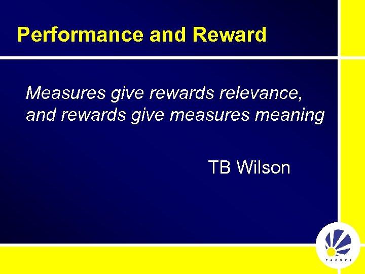 Performance and Reward Measures give rewards relevance, and rewards give measures meaning TB Wilson