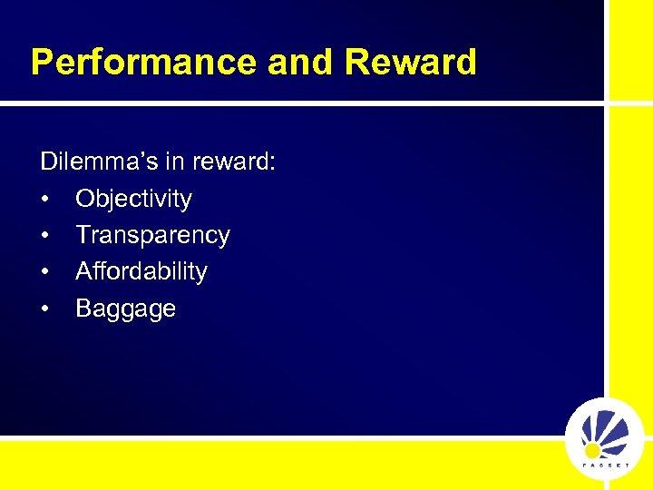 Performance and Reward Dilemma's in reward: • Objectivity • Transparency • Affordability • Baggage