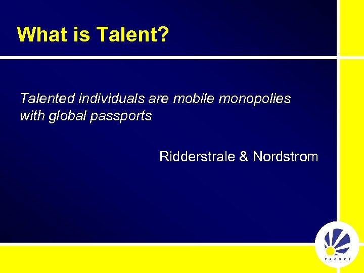 What is Talent? Talented individuals are mobile monopolies with global passports Ridderstrale & Nordstrom