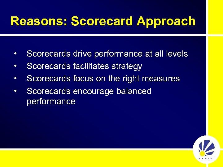 Reasons: Scorecard Approach • • Scorecards drive performance at all levels Scorecards facilitates strategy