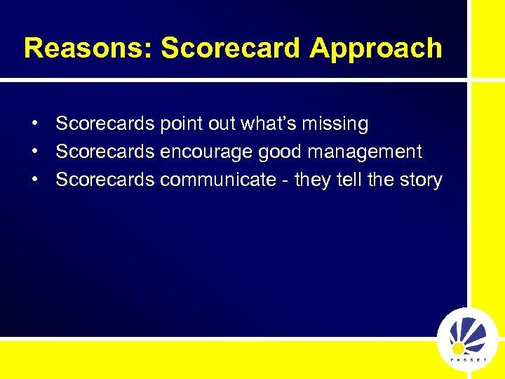 Reasons: Scorecard Approach • Scorecards point out what's missing • Scorecards encourage good management