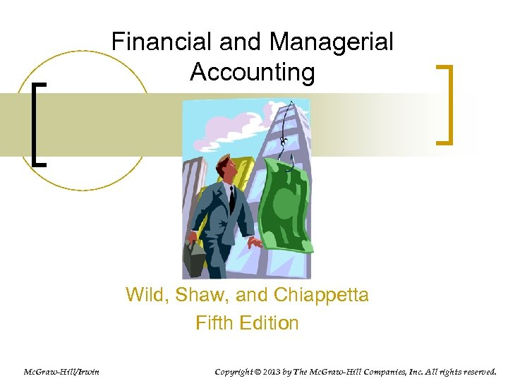 Financial and Managerial Accounting Wild, Shaw, and Chiappetta Fifth Edition Mc. Graw-Hill/Irwin Copyright ©
