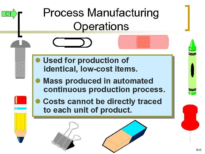 C 1 Process Manufacturing Operations l Used for production of identical, low-cost items. l