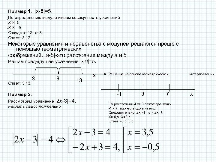 Пример 1. |х-8|=5. По определению модуля имеем совокупность уравнений Х-8=5 Х-8=-5. Откуда х=13,