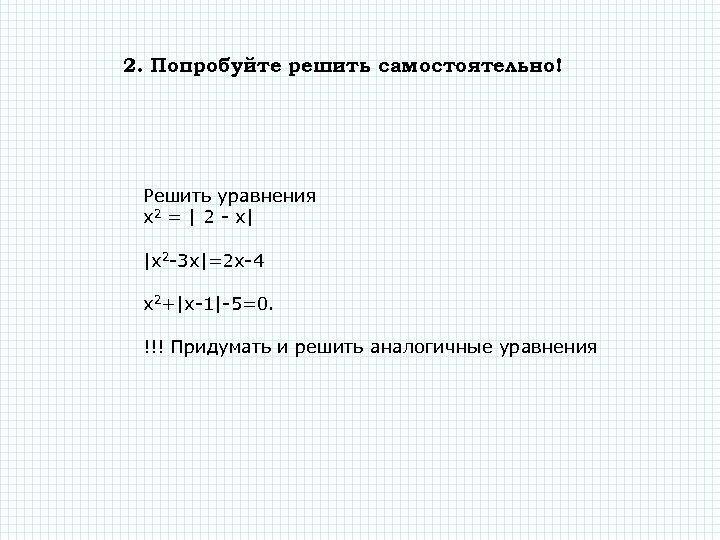 2. Попробуйте решить самостоятельно! Решить уравнения х2 = | 2 - х| |x 2