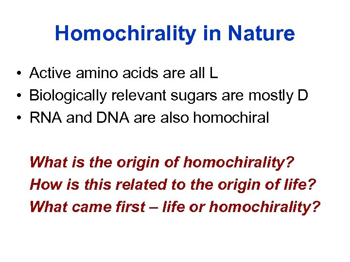 Homochirality in Nature • Active amino acids are all L • Biologically relevant sugars