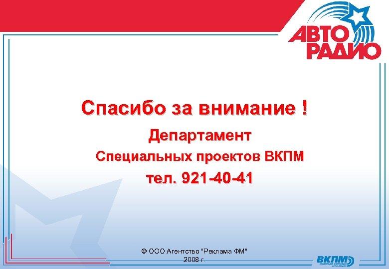 Спасибо за внимание ! Департамент Специальных проектов ВКПМ тел. 921 -40 -41 © ООО