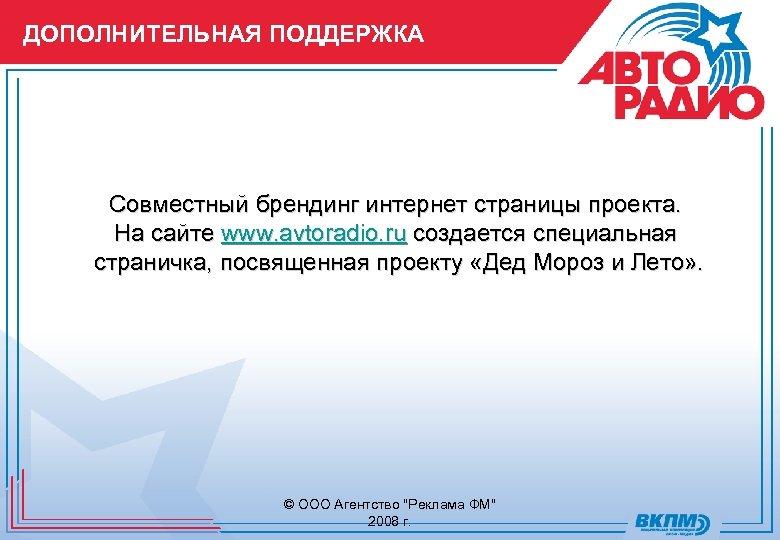 ДОПОЛНИТЕЛЬНАЯ ПОДДЕРЖКА Совместный брендинг интернет страницы проекта. На сайте www. avtoradio. ru создается специальная