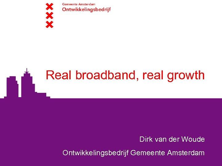 Real broadband, real growth Dirk van der Woude Ontwikkelingsbedrijf Gemeente Amsterdam