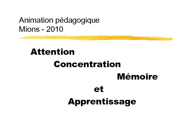 Animation pédagogique Mions - 2010 Attention Concentration Mémoire et Apprentissage