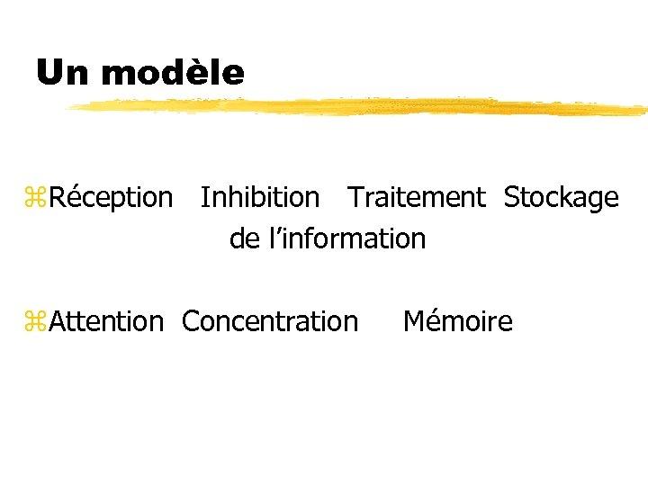 Un modèle z. Réception Inhibition Traitement Stockage de l'information z. Attention Concentration Mémoire
