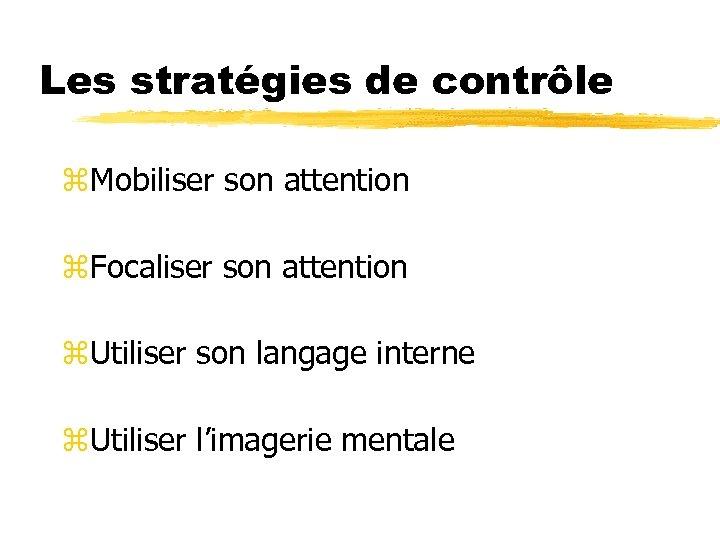 Les stratégies de contrôle z. Mobiliser son attention z. Focaliser son attention z. Utiliser