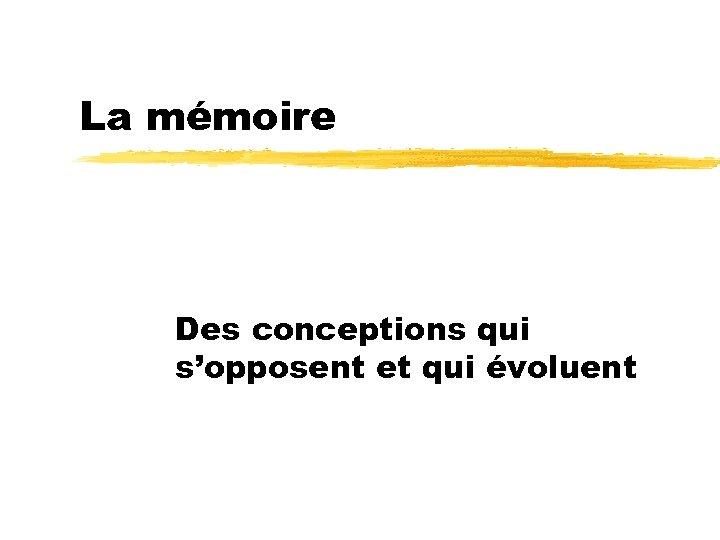 La mémoire Des conceptions qui s'opposent et qui évoluent