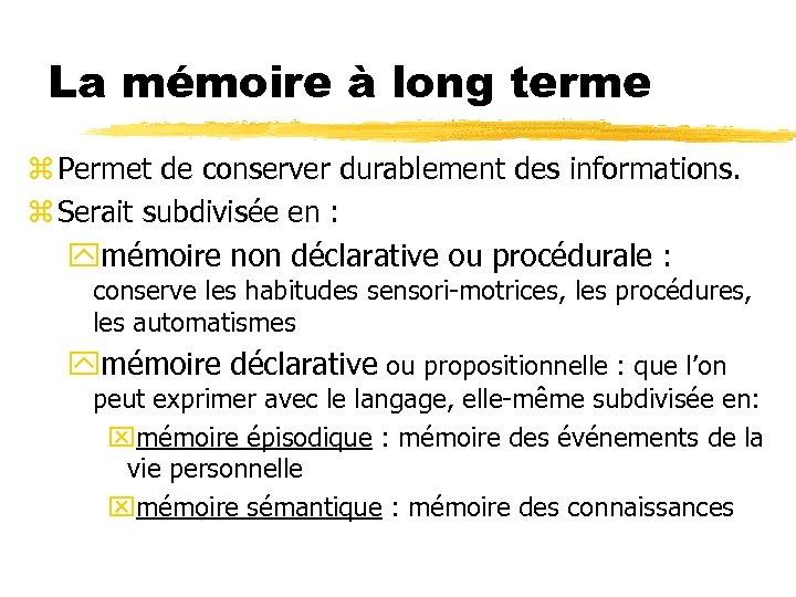 La mémoire à long terme z Permet de conserver durablement des informations. z Serait