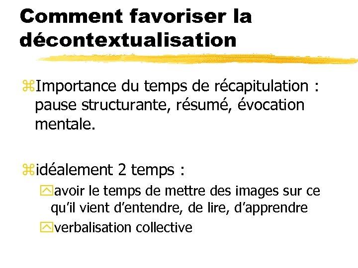 Comment favoriser la décontextualisation z. Importance du temps de récapitulation : pause structurante, résumé,