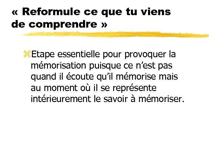 « Reformule ce que tu viens de comprendre » z. Etape essentielle pour
