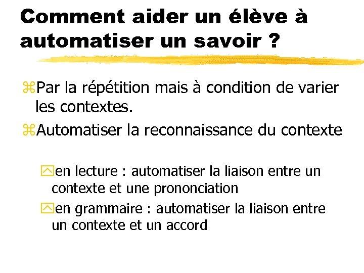 Comment aider un élève à automatiser un savoir ? z. Par la répétition mais