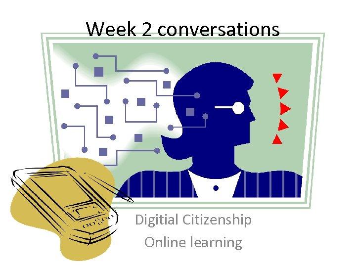 Week 2 conversations Digitial Citizenship Online learning