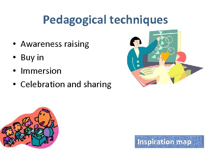 Pedagogical techniques • • Awareness raising Buy in Immersion Celebration and sharing Inspiration map
