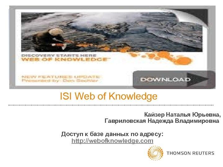 ISI Web of Knowledge Кайзер Наталья Юрьевна, Гавриловская Надежда Владимировна Доступ к базе данных