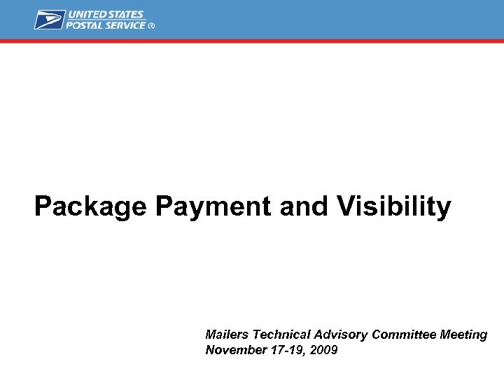 Package Payment and Visibility Mailers Technical Advisory Committee Meeting November 17 -19, 2009