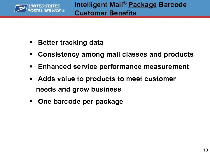 Intelligent Mail® Package Barcode Customer Benefits § Better tracking data § Consistency among mail