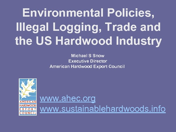Environmental Policies, Illegal Logging, Trade and the US Hardwood Industry Michael S Snow Executive