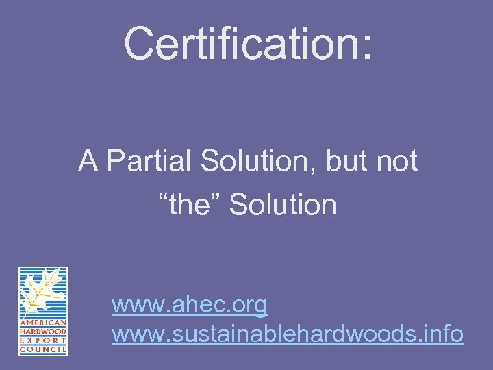 """Certification: A Partial Solution, but not """"the"""" Solution www. ahec. org www. sustainablehardwoods. info"""