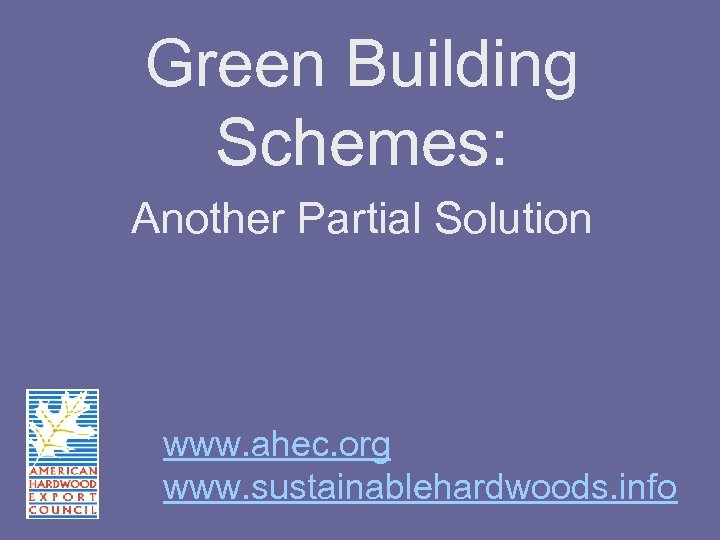 Green Building Schemes: Another Partial Solution www. ahec. org www. sustainablehardwoods. info