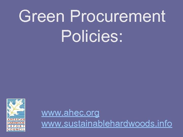 Green Procurement Policies: www. ahec. org www. sustainablehardwoods. info