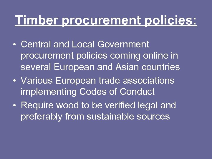 Timber procurement policies: • Central and Local Government procurement policies coming online in several